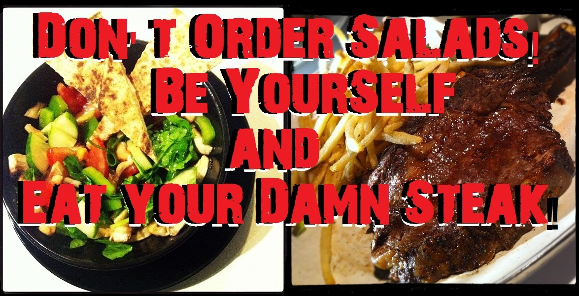 Don't Order Salads, Be Your Self & get Your Damn Steak!