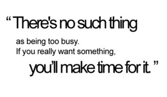 There is no Such Thing as Being too Busy, if you really want something you make time for it!