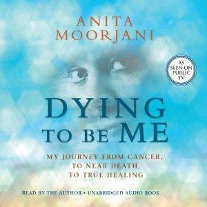 Dying to Be Me- My Journey from Cancer, to Near Death, to True Healing by Anita Moorjani