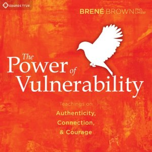The Power of Vulnerability - Teachings of Authenticity, Connection, and Courage by Brene Brown